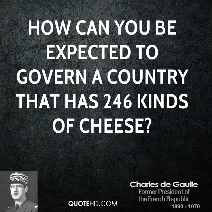 How can you be expected to govern a country that has 246 kinds of cheese?