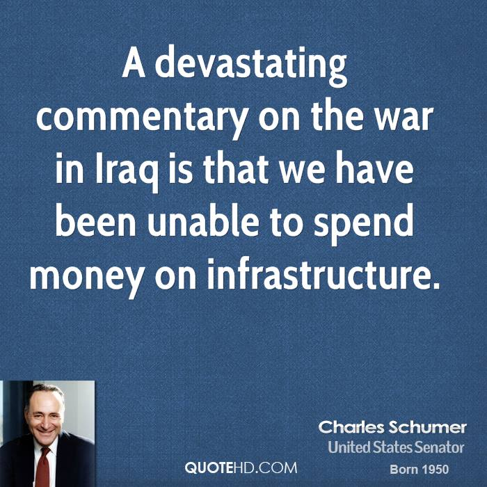 A devastating commentary on the war in Iraq is that we have been unable to spend money on infrastructure.