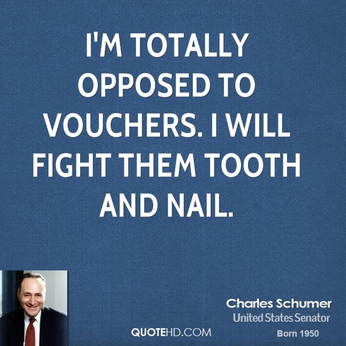I'm totally opposed to vouchers. I will fight them tooth and nail.