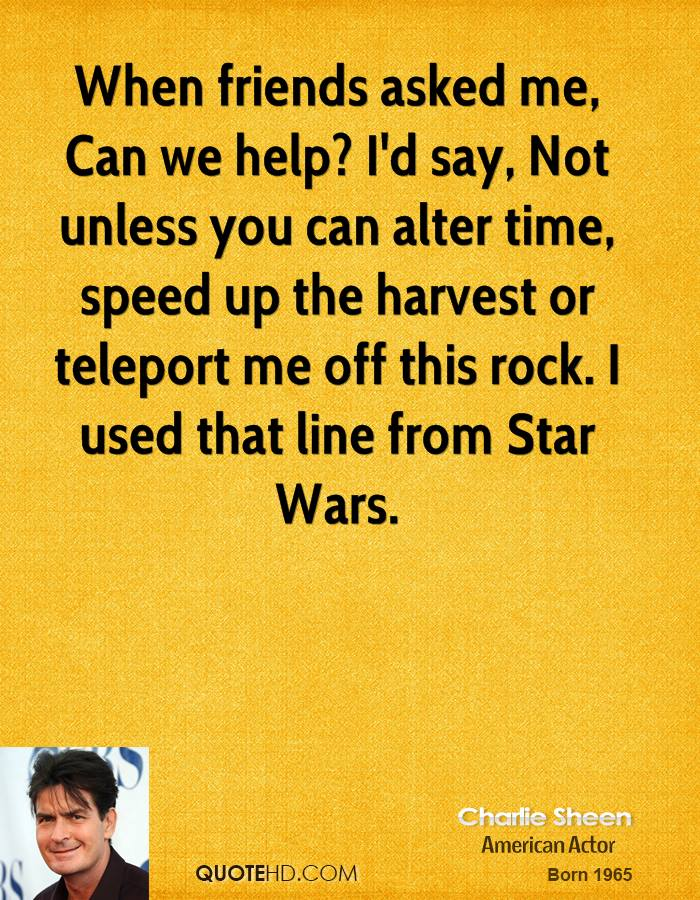 When friends asked me, Can we help? I'd say, Not unless you can alter time, speed up the harvest or teleport me off this rock. I used that line from Star Wars.