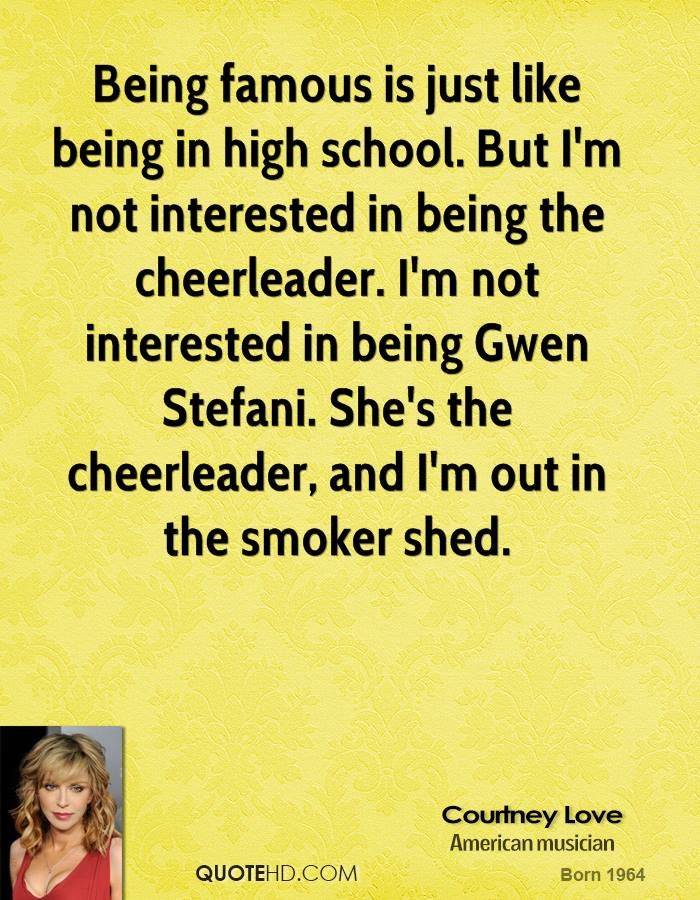 Being famous is just like being in high school. But I'm not interested in being the cheerleader. I'm not interested in being Gwen Stefani. She's the cheerleader, and I'm out in the smoker shed.