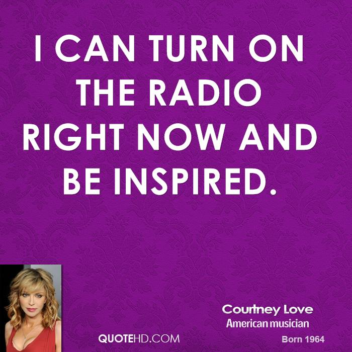 I can turn on the radio right now and be inspired.