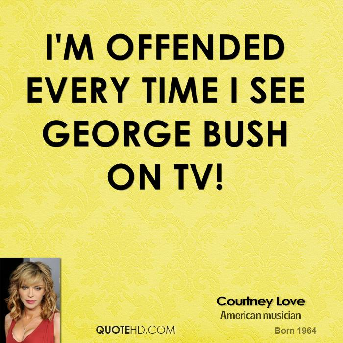 I'm offended every time I see George Bush on TV!