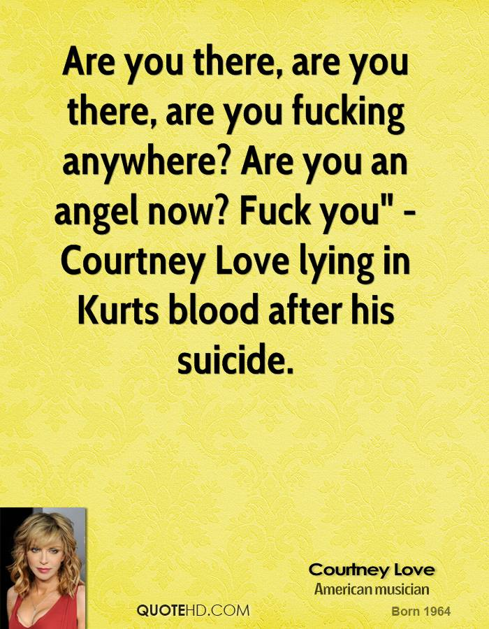 """Are you there, are you there, are you fucking anywhere? Are you an angel now? Fuck you"""" - Courtney Love lying in Kurts blood after his suicide."""