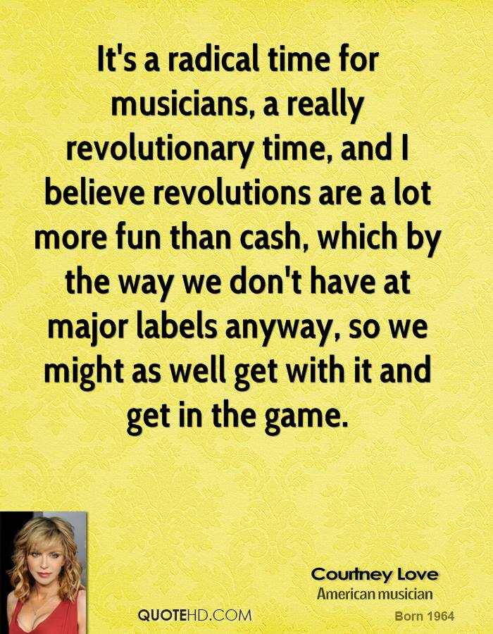 It's a radical time for musicians, a really revolutionary time, and I believe revolutions are a lot more fun than cash, which by the way we don't have at major labels anyway, so we might as well get with it and get in the game.