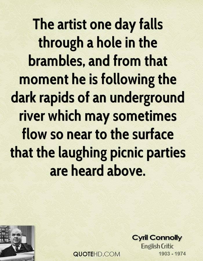 The artist one day falls through a hole in the brambles, and from that moment he is following the dark rapids of an underground river which may sometimes flow so near to the surface that the laughing picnic parties are heard above.