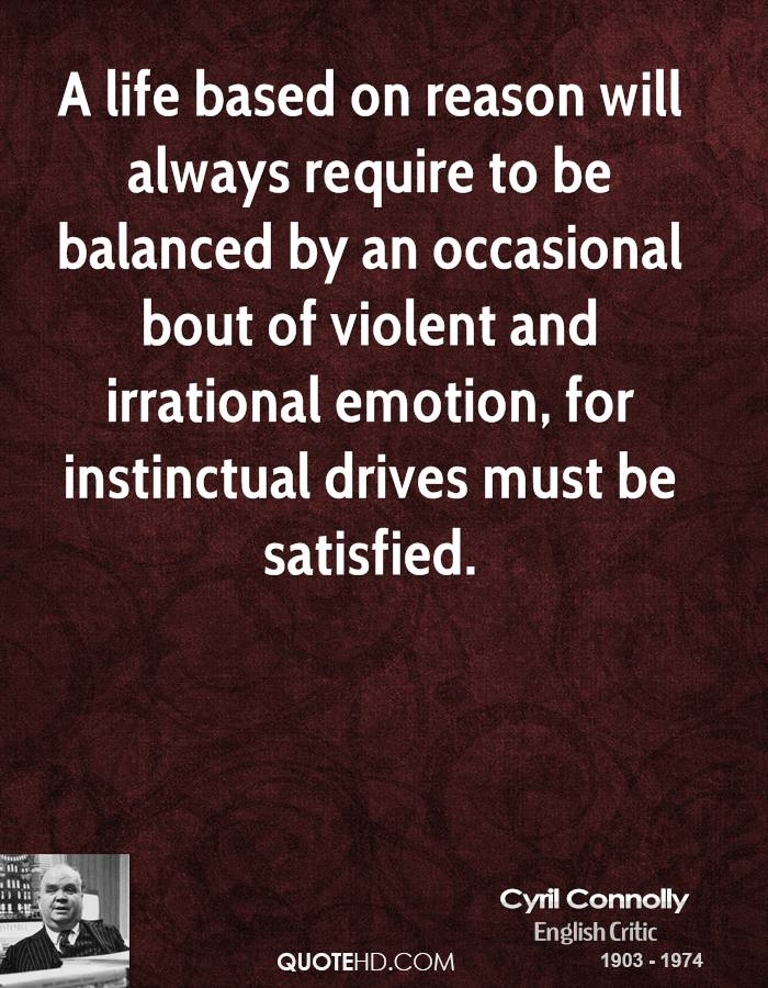 A life based on reason will always require to be balanced by an occasional bout of violent and irrational emotion, for instinctual drives must be satisfied.