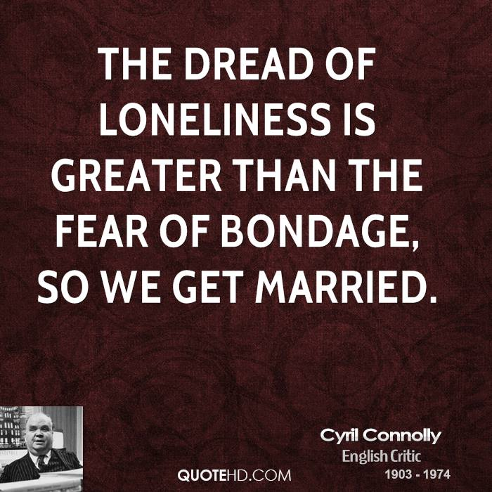 The dread of loneliness is greater than the fear of bondage, so we get married.
