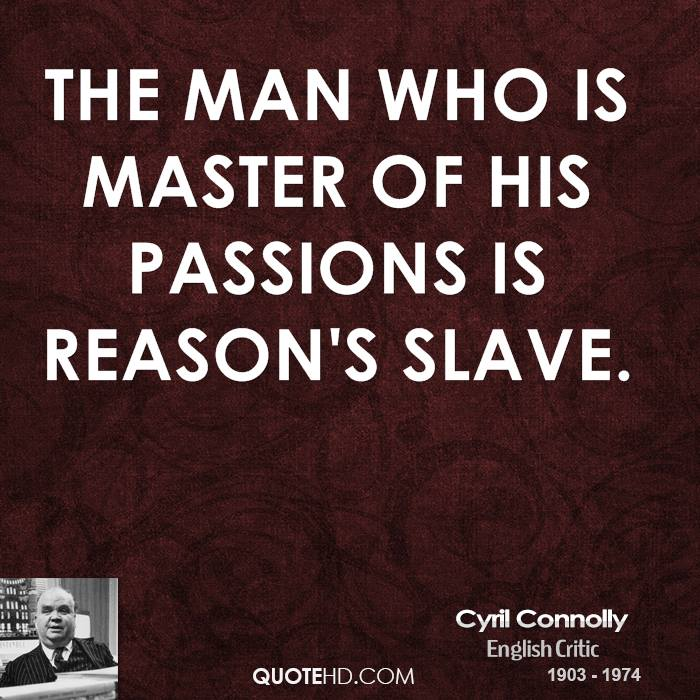 The man who is master of his passions is reason's slave.