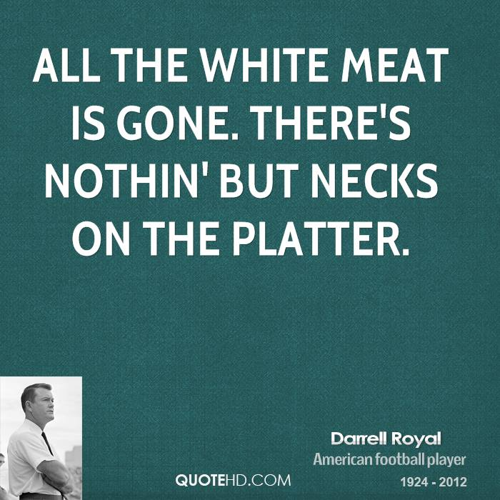 All the white meat is gone. There's nothin' but necks on the platter.