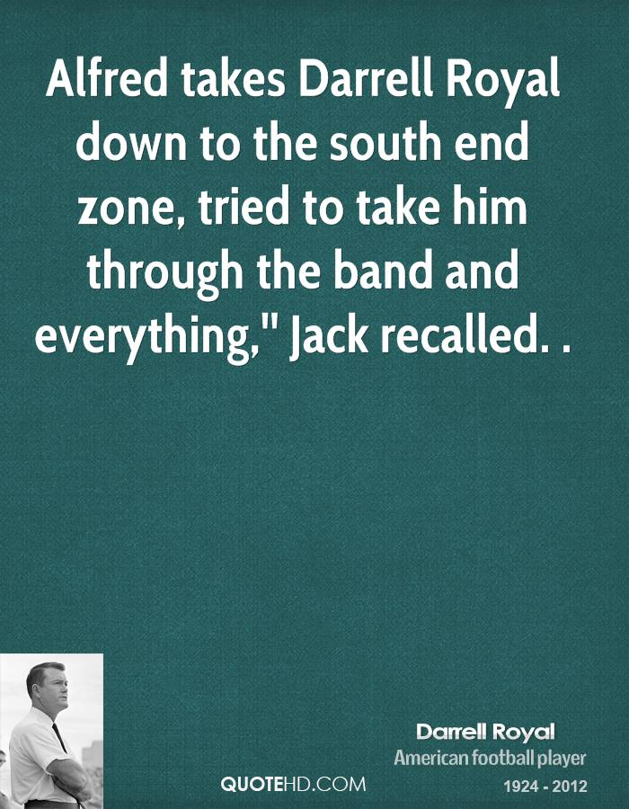 Alfred takes Darrell Royal down to the south end zone, tried to take him through the band and everything,'' Jack recalled. .