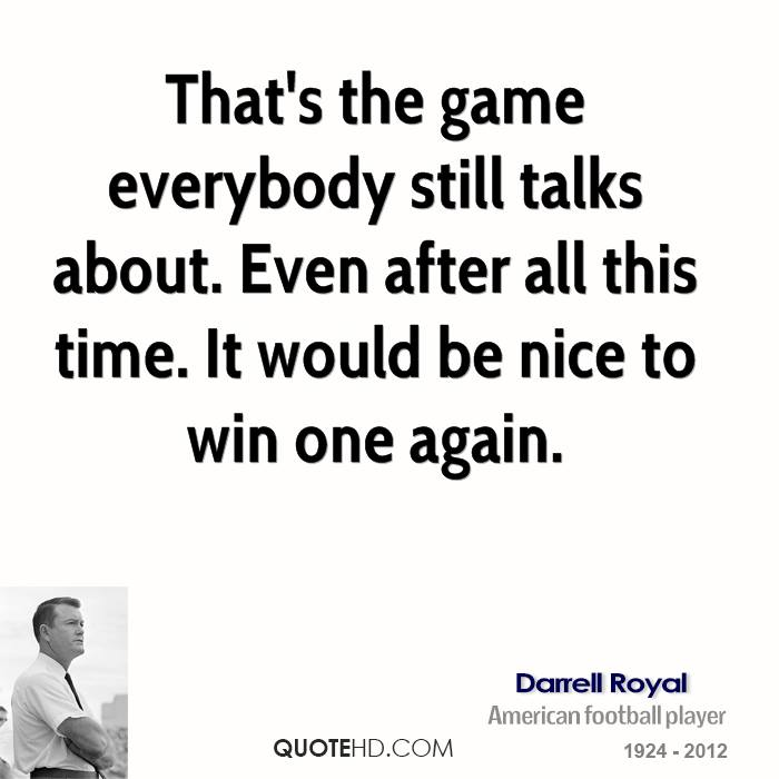 That's the game everybody still talks about. Even after all this time. It would be nice to win one again.