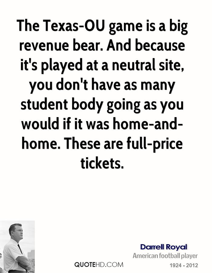 The Texas-OU game is a big revenue bear. And because it's played at a neutral site, you don't have as many student body going as you would if it was home-and-home. These are full-price tickets.