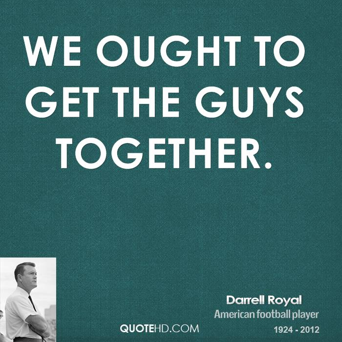 We ought to get the guys together.