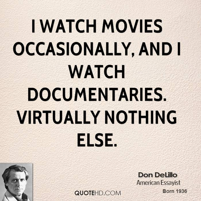 I watch movies occasionally, and I watch documentaries. Virtually nothing else.