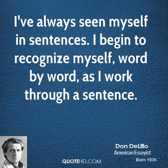 I've always seen myself in sentences. I begin to recognize myself, word by word, as I work through a sentence.