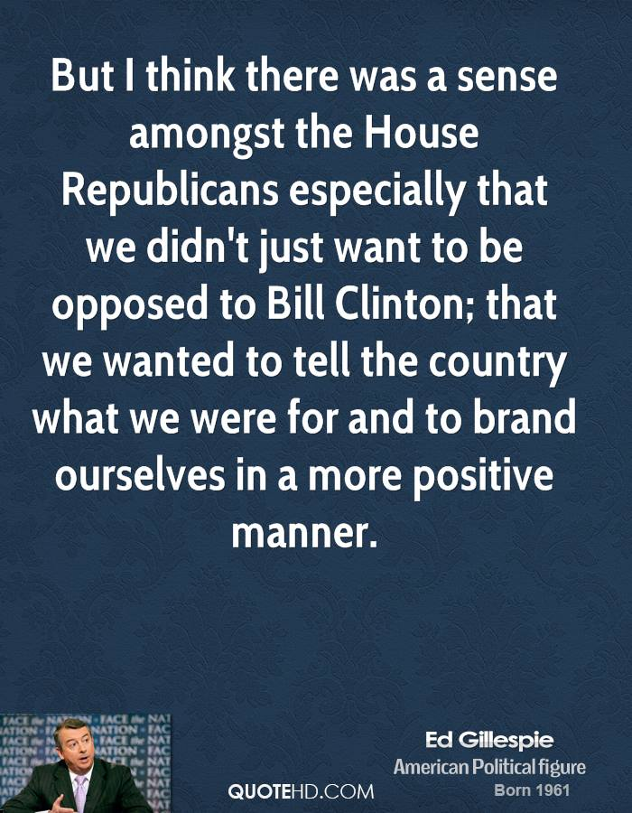 But I think there was a sense amongst the House Republicans especially that we didn't just want to be opposed to Bill Clinton; that we wanted to tell the country what we were for and to brand ourselves in a more positive manner.