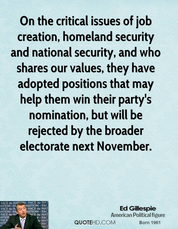 On the critical issues of job creation, homeland security and national security, and who shares our values, they have adopted positions that may help them win their party's nomination, but will be rejected by the broader electorate next November.