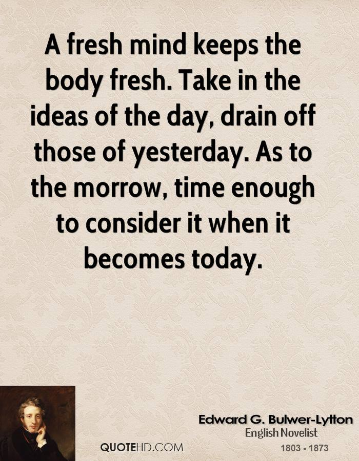 A fresh mind keeps the body fresh. Take in the ideas of the day, drain off those of yesterday. As to the morrow, time enough to consider it when it becomes today.