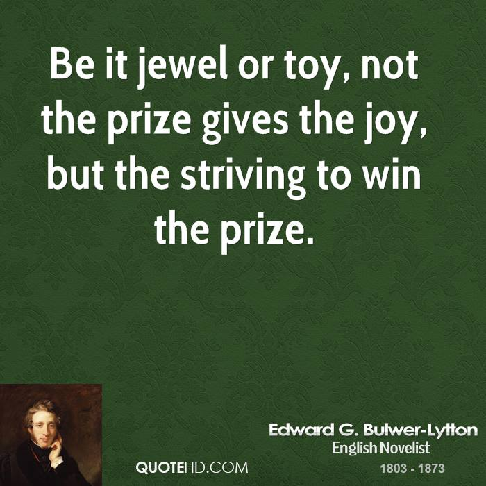 Be it jewel or toy, not the prize gives the joy, but the striving to win the prize.
