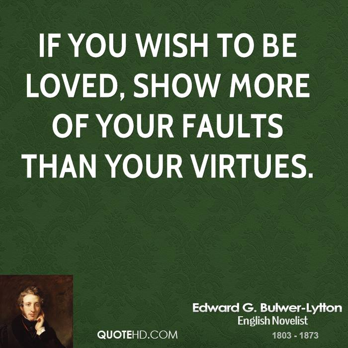 If you wish to be loved, show more of your faults than your virtues.