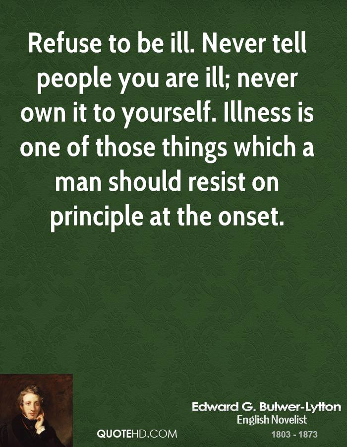 Refuse to be ill. Never tell people you are ill; never own it to yourself. Illness is one of those things which a man should resist on principle at the onset.