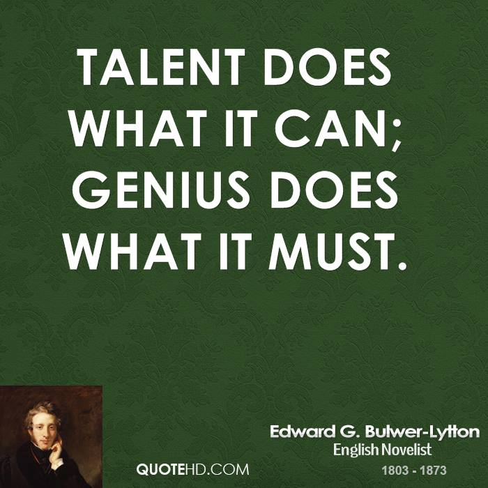 Talent does what it can; genius does what it must.