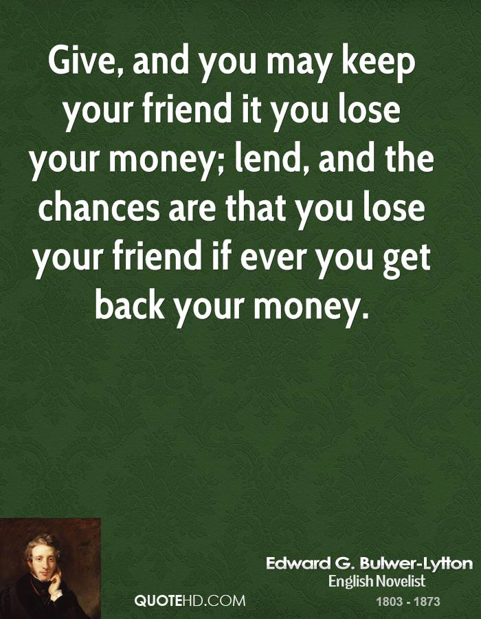 Give, and you may keep your friend it you lose your money; lend, and the chances are that you lose your friend if ever you get back your money.