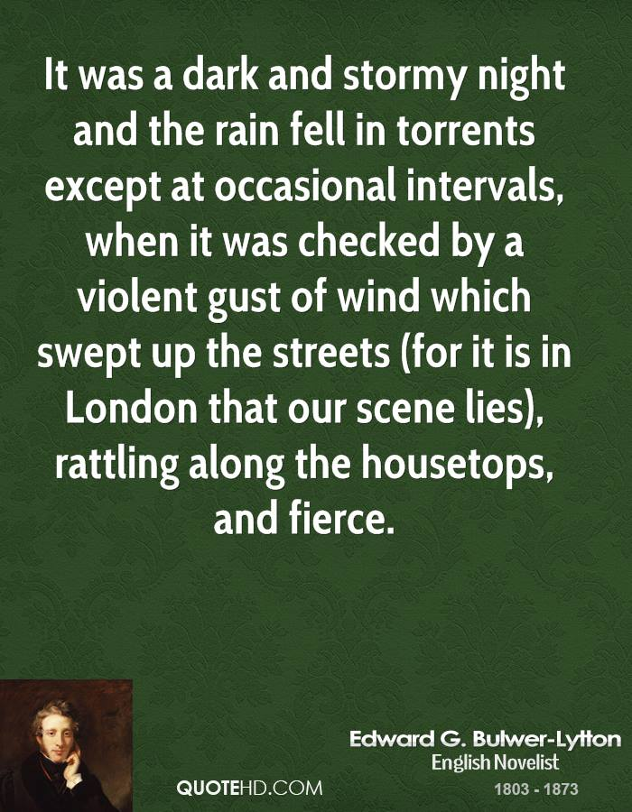 It was a dark and stormy night and the rain fell in torrents except at occasional intervals, when it was checked by a violent gust of wind which swept up the streets (for it is in London that our scene lies), rattling along the housetops, and fierce.