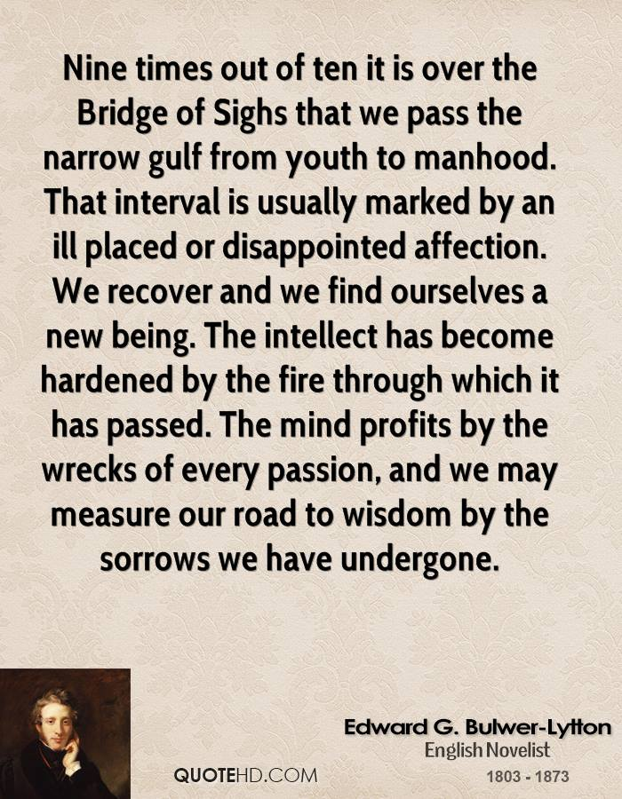 Nine times out of ten it is over the Bridge of Sighs that we pass the narrow gulf from youth to manhood. That interval is usually marked by an ill placed or disappointed affection. We recover and we find ourselves a new being. The intellect has become hardened by the fire through which it has passed. The mind profits by the wrecks of every passion, and we may measure our road to wisdom by the sorrows we have undergone.