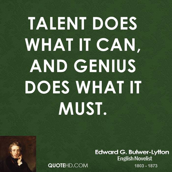 Talent does what it can, and genius does what it must.