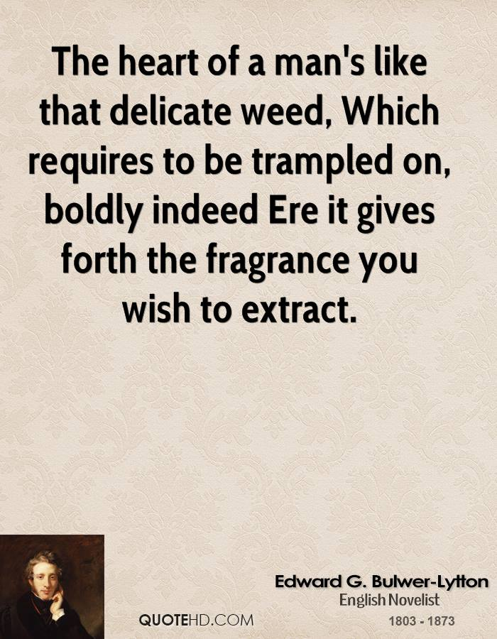 The heart of a man's like that delicate weed, Which requires to be trampled on, boldly indeed Ere it gives forth the fragrance you wish to extract.