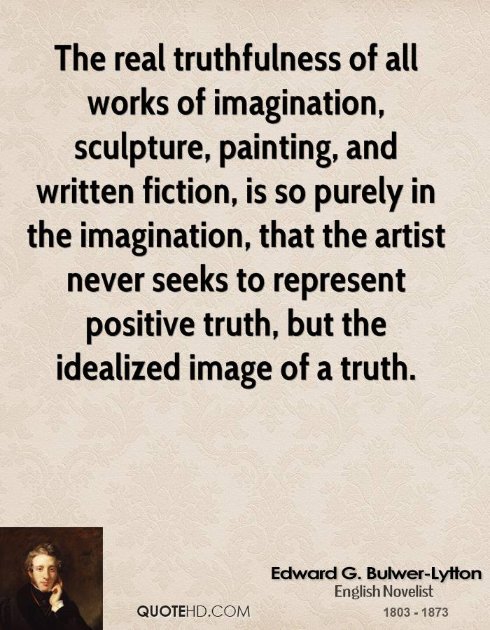 The real truthfulness of all works of imagination, sculpture, painting, and written fiction, is so purely in the imagination, that the artist never seeks to represent positive truth, but the idealized image of a truth.