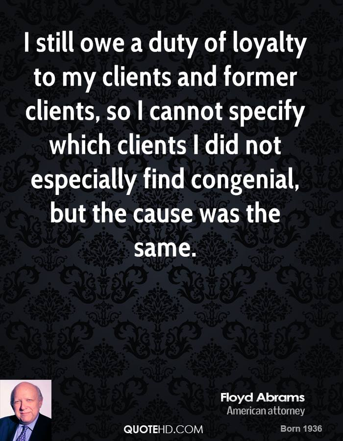I still owe a duty of loyalty to my clients and former clients, so I cannot specify which clients I did not especially find congenial, but the cause was the same.