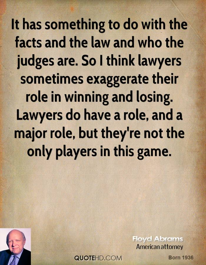 It has something to do with the facts and the law and who the judges are. So I think lawyers sometimes exaggerate their role in winning and losing. Lawyers do have a role, and a major role, but they're not the only players in this game.