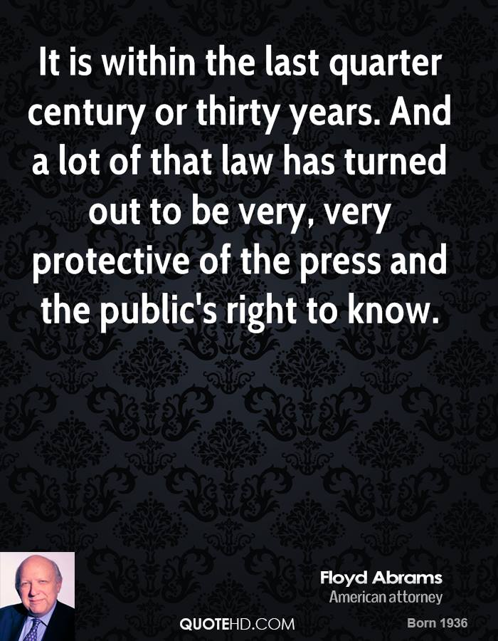 It is within the last quarter century or thirty years. And a lot of that law has turned out to be very, very protective of the press and the public's right to know.