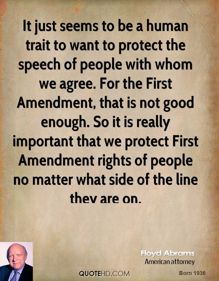 It just seems to be a human trait to want to protect the speech of people with whom we agree. For the First Amendment, that is not good enough. So it is really important that we protect First Amendment rights of people no matter what side of the line they are on.