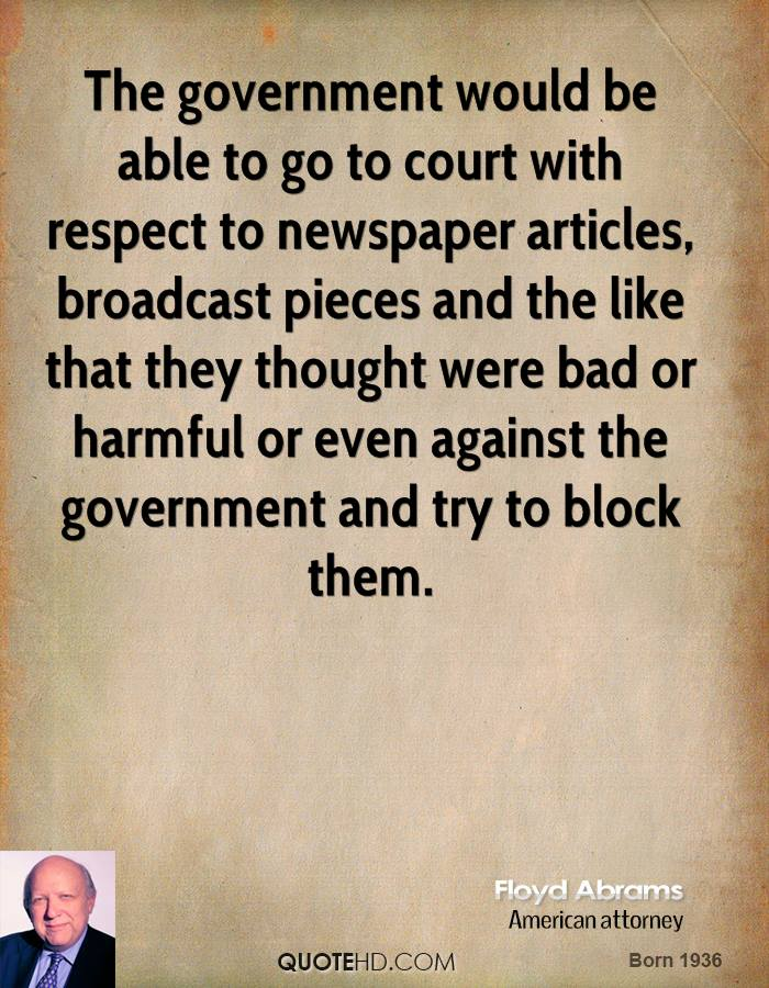 The government would be able to go to court with respect to newspaper articles, broadcast pieces and the like that they thought were bad or harmful or even against the government and try to block them.