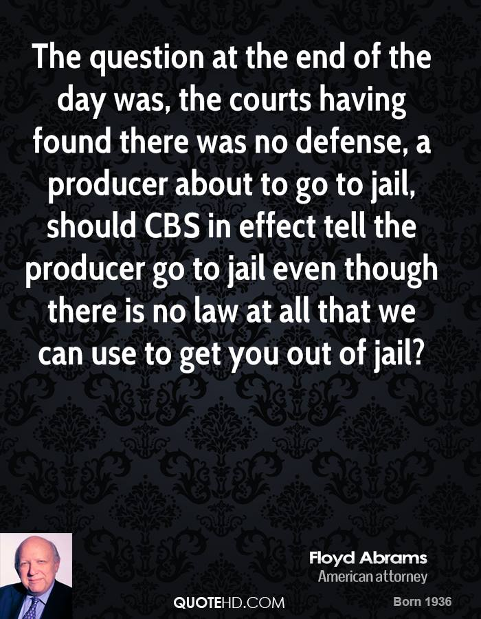 The question at the end of the day was, the courts having found there was no defense, a producer about to go to jail, should CBS in effect tell the producer go to jail even though there is no law at all that we can use to get you out of jail?