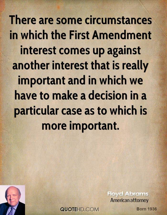 There are some circumstances in which the First Amendment interest comes up against another interest that is really important and in which we have to make a decision in a particular case as to which is more important.