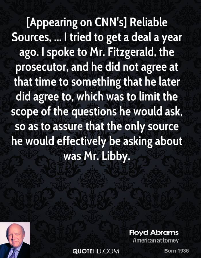 [Appearing on CNN's] Reliable Sources, ... I tried to get a deal a year ago. I spoke to Mr. Fitzgerald, the prosecutor, and he did not agree at that time to something that he later did agree to, which was to limit the scope of the questions he would ask, so as to assure that the only source he would effectively be asking about was Mr. Libby.