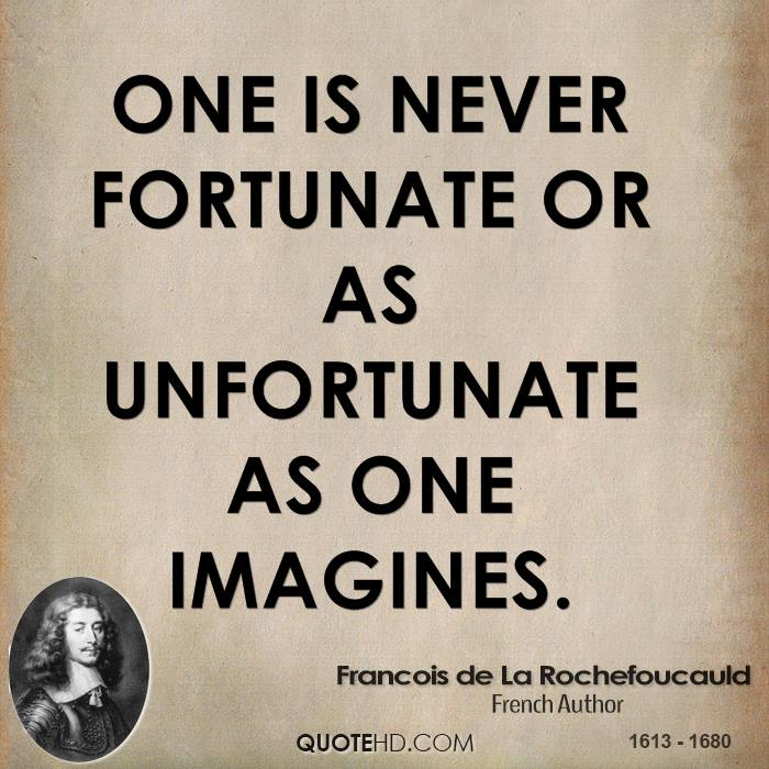 One is never fortunate or as unfortunate as one imagines.