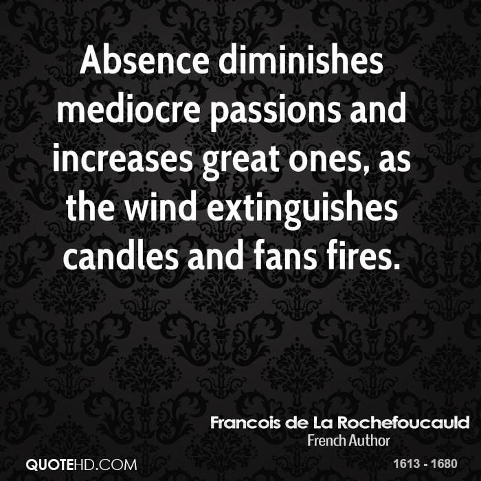 Absence diminishes mediocre passions and increases great ones, as the wind extinguishes candles and fans fires.