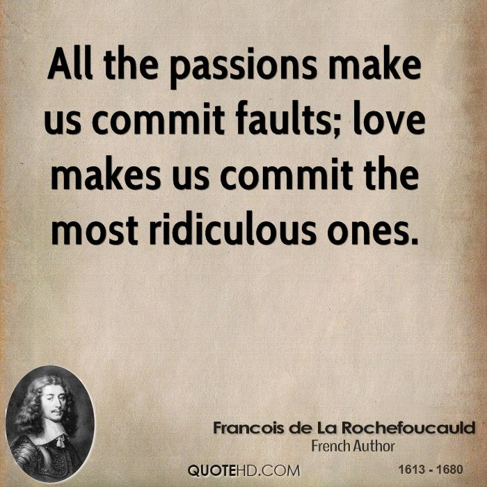 All the passions make us commit faults; love makes us commit the most ridiculous ones.