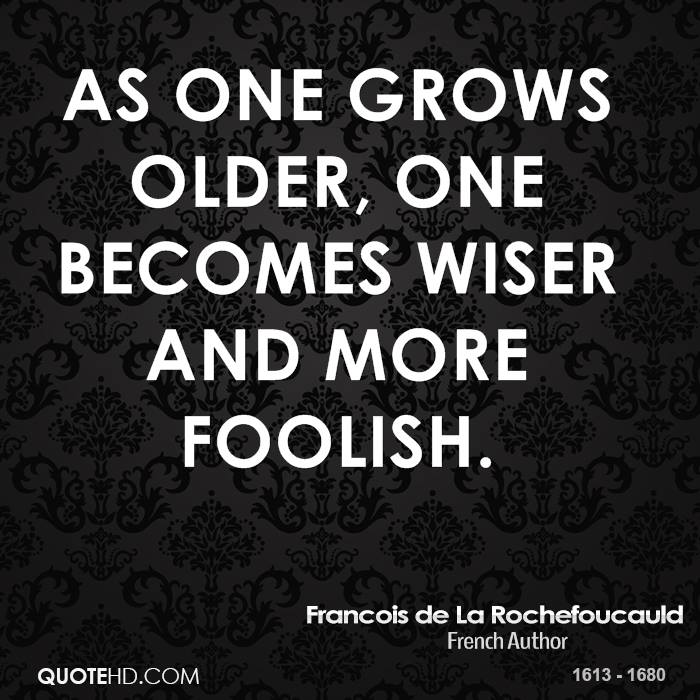 As one grows older, one becomes wiser and more foolish.