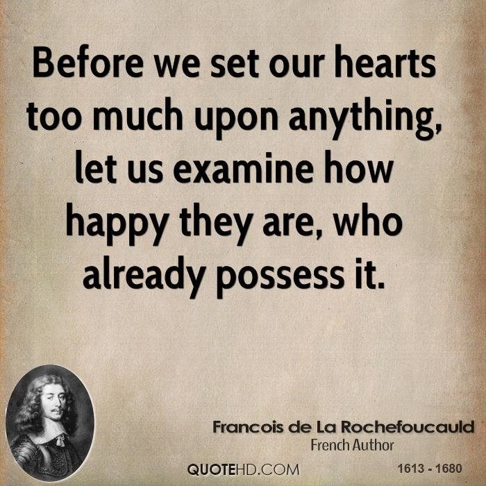 Before we set our hearts too much upon anything, let us examine how happy they are, who already possess it.
