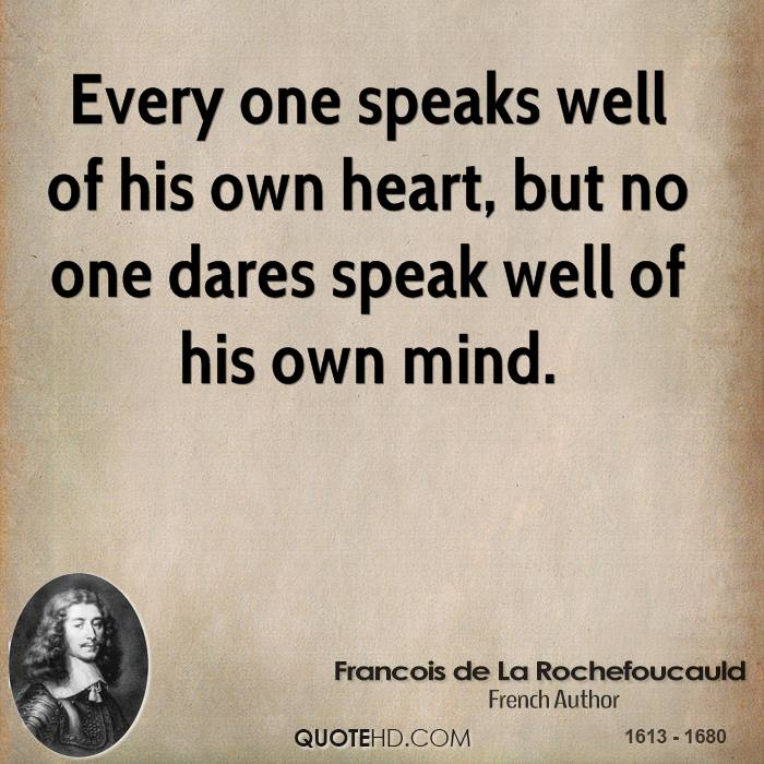 Every one speaks well of his own heart, but no one dares speak well of his own mind.