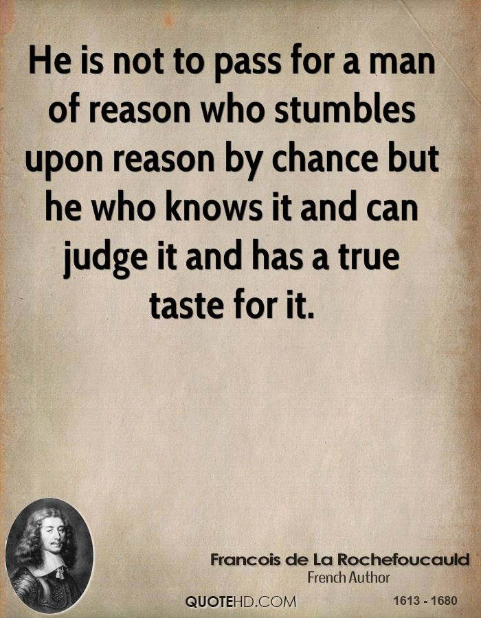 He is not to pass for a man of reason who stumbles upon reason by chance but he who knows it and can judge it and has a true taste for it.