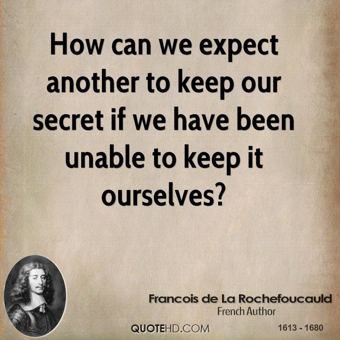 How can we expect another to keep our secret if we have been unable to keep it ourselves?