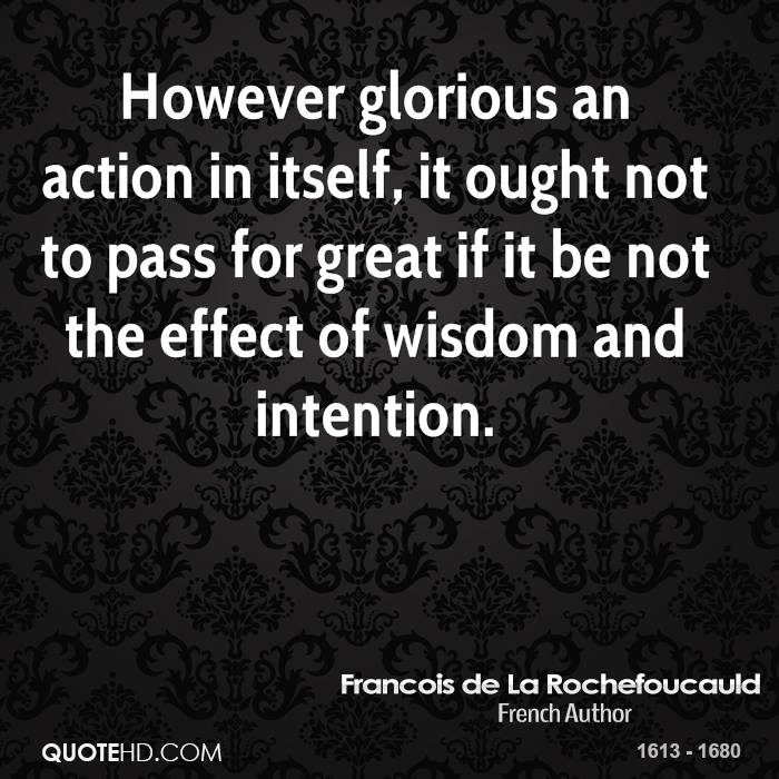 However glorious an action in itself, it ought not to pass for great if it be not the effect of wisdom and intention.